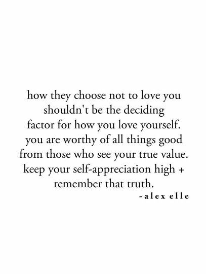 """How they choose not to love you shouldn't be the deciding factor for how you love yourself. You are worthy of all things good from those who see your true value. Keep your self-appreciation high and remember that truth."" - Alex Elle quote"