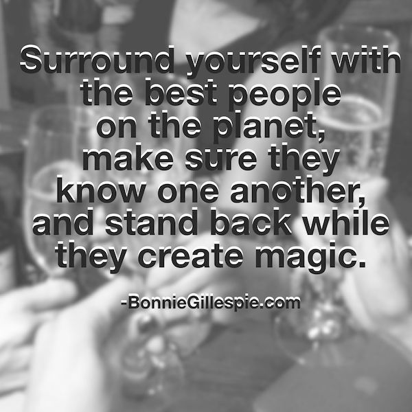 """Surround yourself with the best people on the planet, make sure they know one another and stand back while they create magic. Hit http://bonniegillespie.com for FREE inspiration and guidance on bringing more joy to your creative career from the author of """"Self-Management for Actors,"""" Bonnie Gillespie!"""