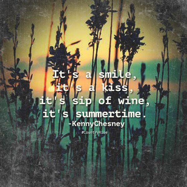 It's a smile, it's a kiss, it's a sip of wine, it's summertime. #CountryRise #CountryMusic #Quotes #KennyChesney #Summertime