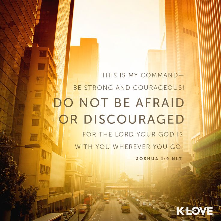 K-LOVE's Verse of the Day. This is my command-be strong and courageous! Do not be afraid or discouraged. For the Lord your God is with you wherever you go. Joshua 1:9 NLT