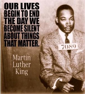 """""""Our lives begin to end the day we become silent about things that matter."""" - Martin Luther King Jr."""