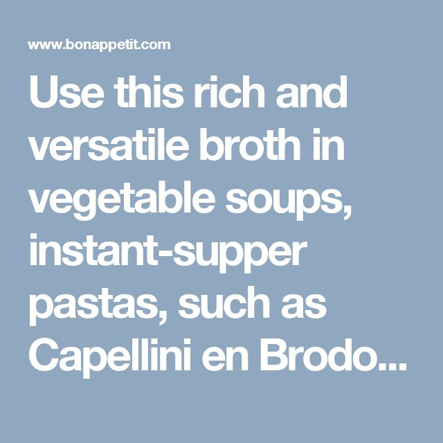 Use this rich and versatile broth in vegetable soups, instant-supper pastas, such as Capellini en Brodo, and beans in need of a boost.