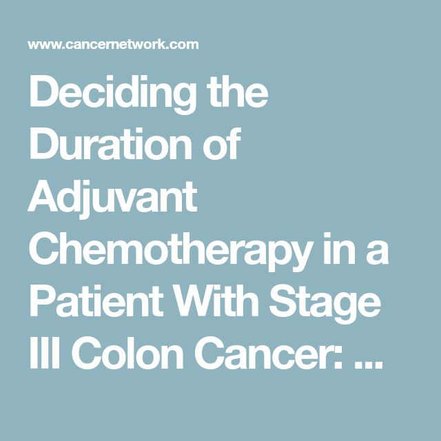 Deciding the Duration of Adjuvant Chemotherapy in a Patient With Stage III Colon Cancer: When Can Less Be More? | Cancer Network | The Oncology Journal