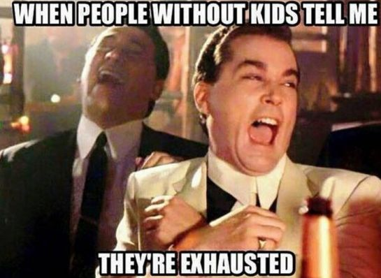 When you hear non-parents complain about how tired they are: | The 26 Best Parenting Memes On The Internet