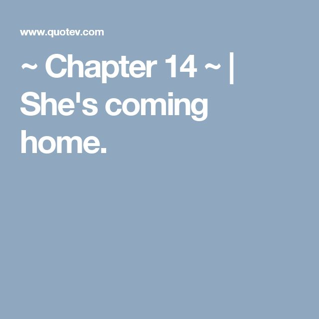 ~ Chapter 14 ~ | She's coming home.