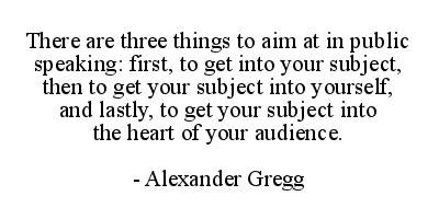 There are three things to aim at in public speaking: first to get into your subject then to get your subject into yourself and lastly to get your subject into the heart of your audience. - Alexander Gregg