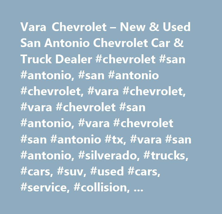 Vara Chevrolet – New & Used San Antonio Chevrolet Car & Truck Dealer #chevrolet #san #antonio, #san #antonio #chevrolet, #vara #chevrolet, #vara #chevrolet #san #antonio, #vara #chevrolet #san #antonio #tx, #vara #san #antonio, #silverado, #trucks, #cars, #suv, #used #cars, #service, #collision, #parts, #customizing, #striping, #silverado #1500, #new #cars, #new #trucks, #accessories, #gm, #west #texas #dealerships, #silverado #san #antonio, #vara, #domingo #vara, #body #shop, #san #antonio…