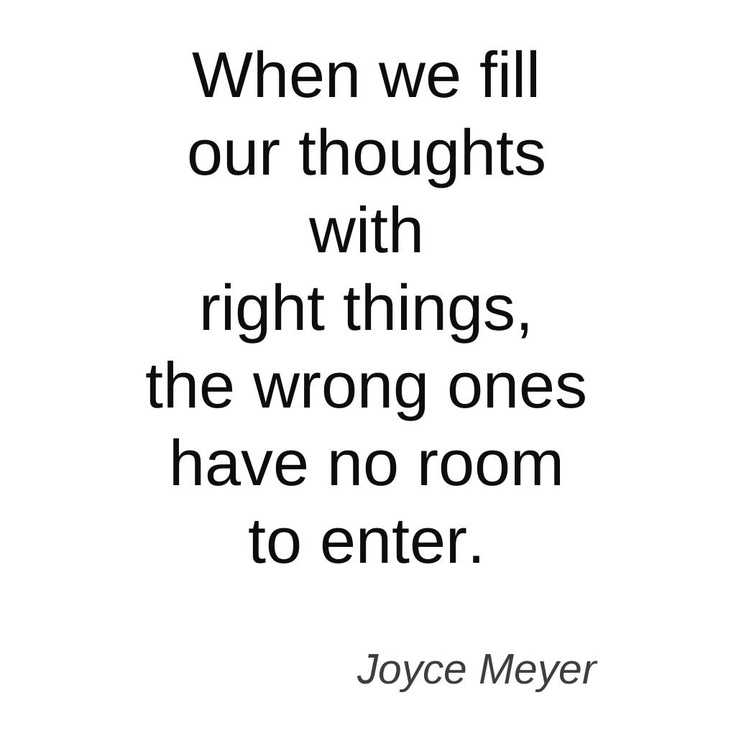 When we fill our thoughts with right things, the wrong ones have no room to enter.
