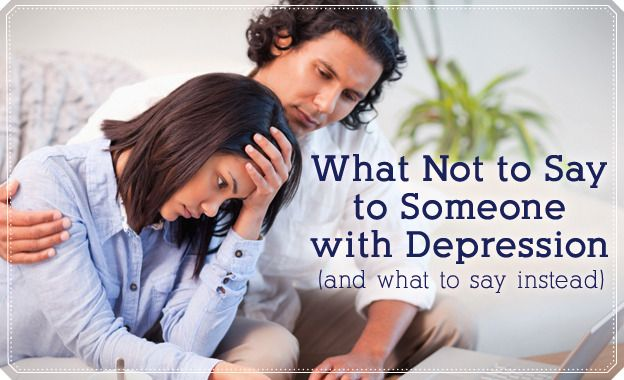 9 Things You Shouldnt Say to Someone with Depression--And How You Can Help Instead