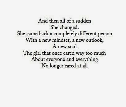 And then all of a sudden she changed. She came back a completely different person with a new mindset, a new outlook, a new soul. The girl that once cared way too much about everyone and everything, no longer cared at all.