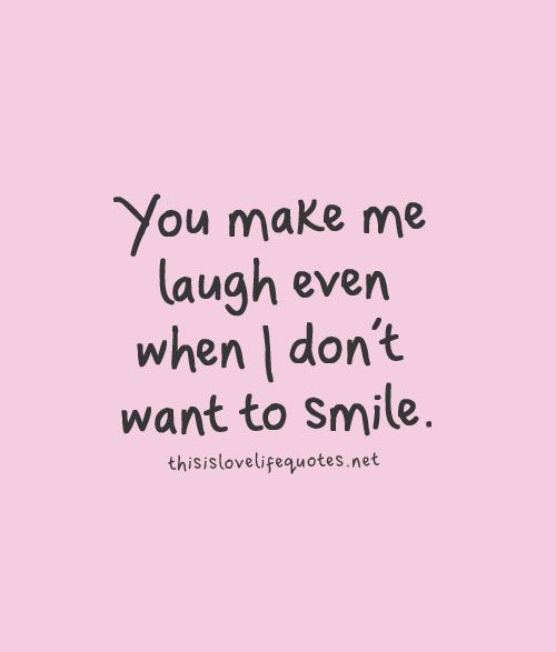 You make me laugh even when I don't want to smile.