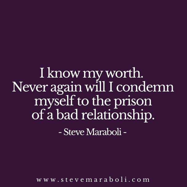I know my worth. never again will i condemn myself to the prison of a bad relationship. - Steve Maraboli