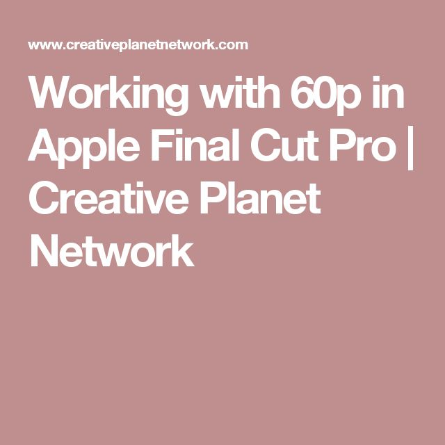 Working with 60p in Apple Final Cut Pro | Creative Planet Network