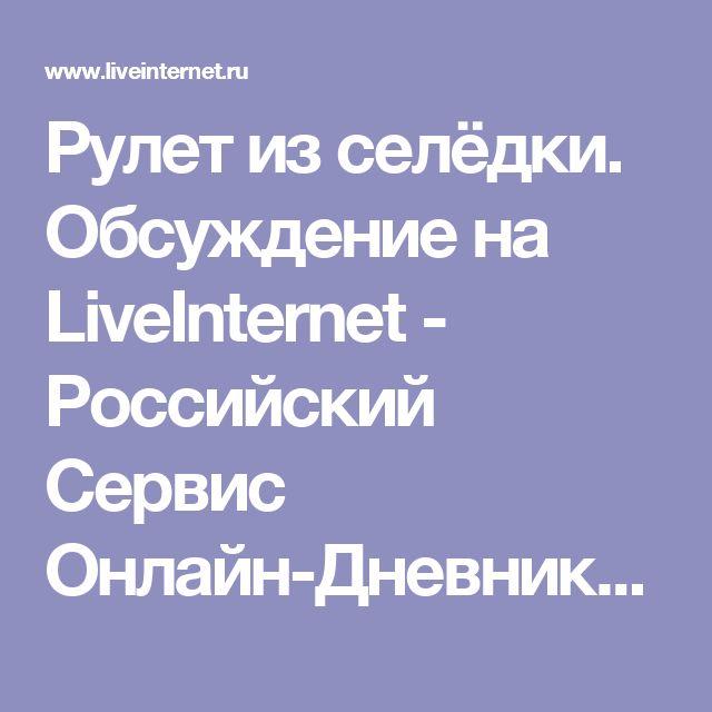 Рулет из селёдки. Обсуждение на LiveInternet - Российский Сервис Онлайн-Дневников