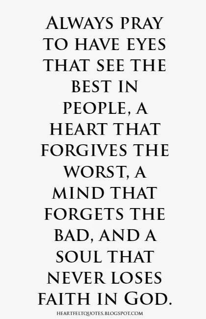 Heartfelt Quotes: Always pray to have eyes that see the best in people, a heart that forgives the worst, a mind that forgets the bad, and a soul that never loses faith in God.