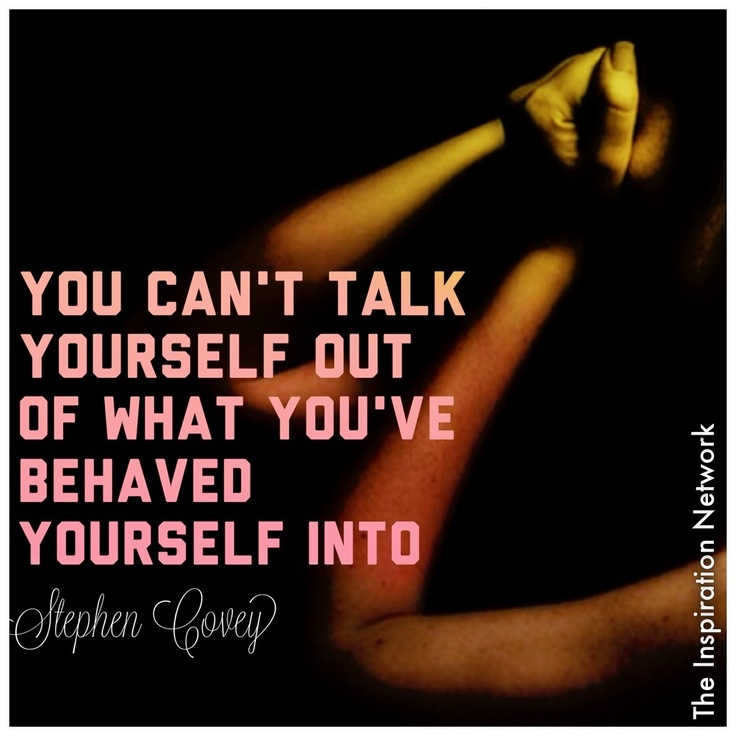 """You can't talk yourself out of what you've behaved yourself into."" Stephen Covey #quote"