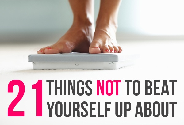 21 Things Not To Beat Yourself Up About