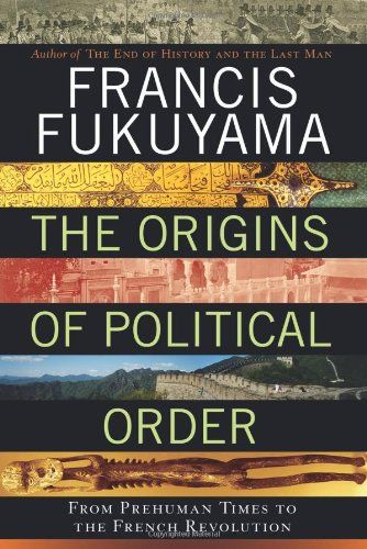 The Origins of Political Order: From Prehuman Times to the French Revolution by Francis Fukuyama