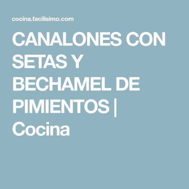 CANALONES CON SETAS Y BECHAMEL DE PIMIENTOS | Cocina
