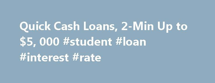 Quick Cash Loans, 2-Min Up to $5, 000 #student #loan #interest #rate http://loan.remmont.com/quick-cash-loans-2-min-up-to-5-000-student-loan-interest-rate/  #quick and easy loans # Loans for Any Reason You May Need! A quick and easy way to get the loan you need today! Quick Cash Loans When you are in need of a quick cash loan, then you want to find a website that will let you get that loan quickly and easily, and…The post Quick Cash Loans, 2-Min Up to $5, 000 #student #loan #interest #rate…