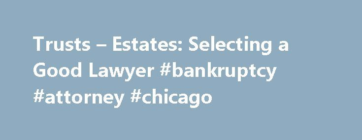Trusts – Estates: Selecting a Good Lawyer #bankruptcy #attorney #chicago http://attorney.remmont.com/trusts-estates-selecting-a-good-lawyer-bankruptcy-attorney-chicago/  #trust attorney Trusts&Estates: Selecting a Good Lawyer The practice of trusts and estates is a very broad category that includes estate planning, estate and trust administration, probate, elder law and more. A trusts and estates attorney can help you: make a plan for what will happen your property when you die (wills and…