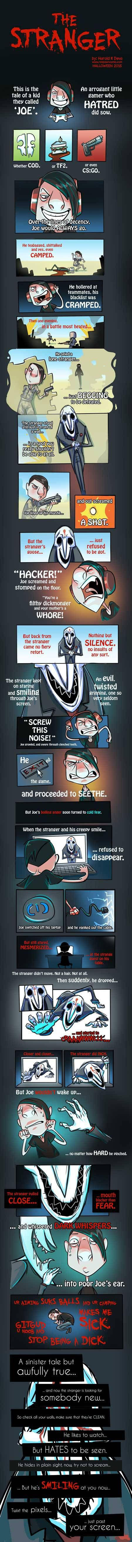 "This is an illustrated Halloween poem about a gamer named Joe and astanger he meets online. It's called ""The Stranger"". Here it is reproduced ad verbatim. This is a tale of a kid they called 'Joe'. An arrogant little gamer who hatred did sow. Whether COD of TF2 or even CS:GO, Over the lines of decency Joe would always go. He teabagged, shittalked and yes, even camped. He hollered at teammates, his blacklist was cramped. Then one evening, in a battle most heated, he spied a lone Stranger…"