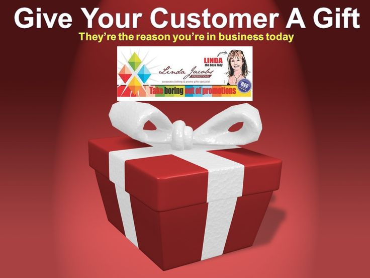 Give your customer a gift today. They're the reason you're in business today. Linda Jacobs Promotions.