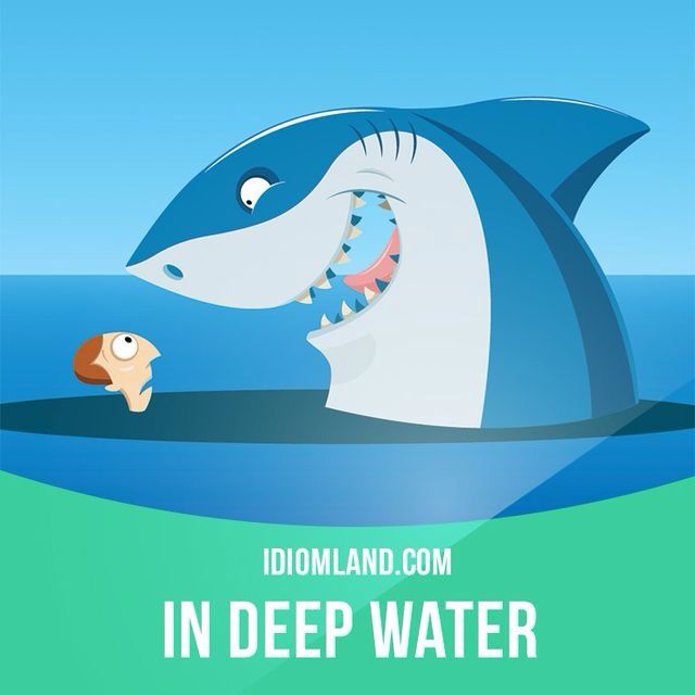 """Be in deep water"" means ""to be in a difficult situation"". Example: We're going to be in deep water if the bank refuses to authorize a bigger loan."