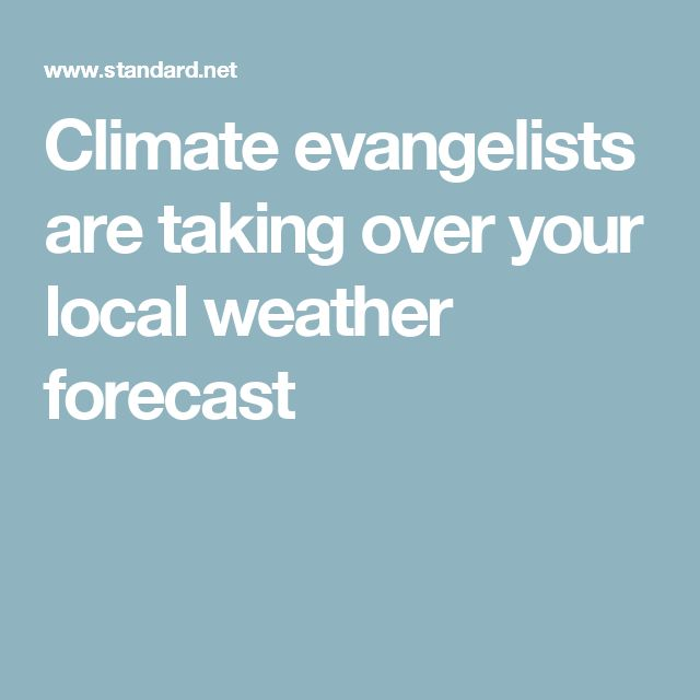 Climate evangelists are taking over your local weather forecast