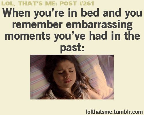 When you're in bed and you remember embarrassing moments you've had in the past: