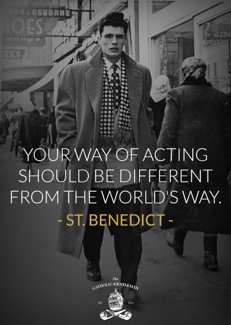 Your way of acting should be different from the world's way. -St. Benedict