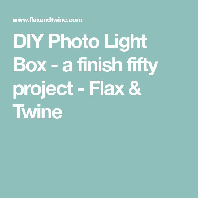 DIY Photo Light Box - a finish fifty project - Flax & Twine