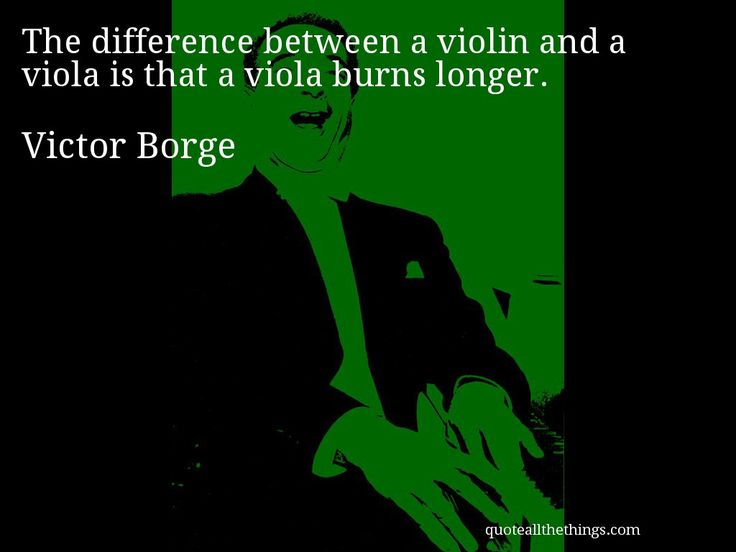 Victor Borge - quote -- The difference between a violin and a viola is that a viola burns longer. #quote #quotation #aphorism
