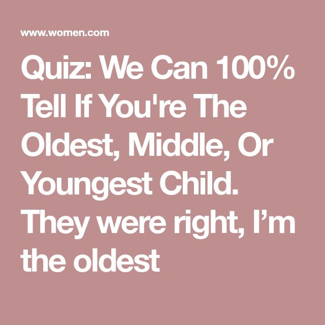 Quiz: We Can 100% Tell If You're The Oldest, Middle, Or Youngest Child. They were right, I'm the oldest