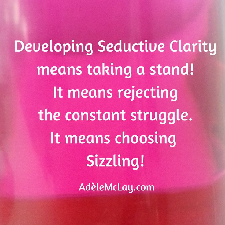 What does seductive clarity mean for you in your life?  What do you need to get clear about to sizzle in life?