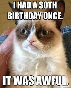 I had a 30th birthday once. It was awful.  grumpy cat birthday