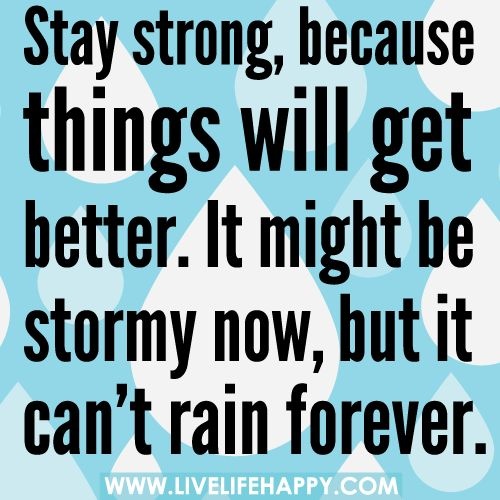 Stay strong, because things will get better. It might be stormy now, but it can't rain forever.Remember This, Inspiration, Bulletin Boards, Rain Forever, Stronger Quotes, Stay Strong Quotes, True Stories, Staystrong, Be Strong