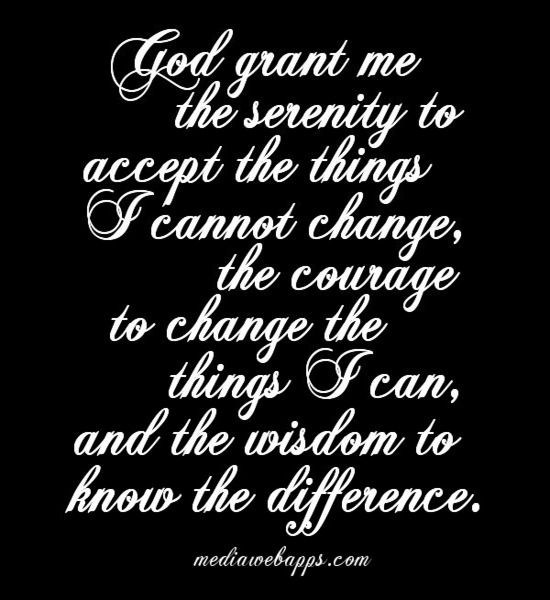 God grant me the serenity to accept the things I cannot change, the courage to change the things I can, and the wisdom to know the difference. ~ Reinhold Niebuhr