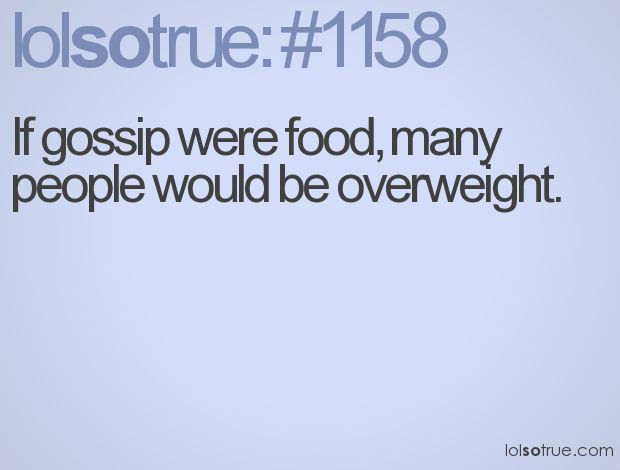 If gossip were food, many people would be overweight.: Other Funny, Good Things, Funny Stories, Hihi True, Sad True, I Love Food, Mouths, Hmmm A Lots, True Stories