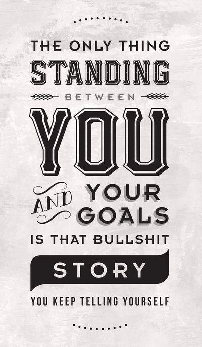 The ONLY things standing between you and your dreams is that BULLSHIT story you keep telling yourself.