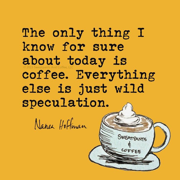 The only thing I know for sure about today is coffee. Everything else is just wild speculation,