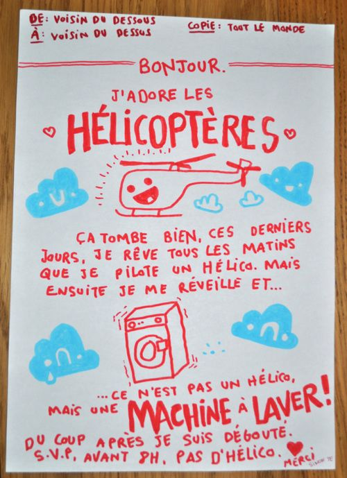 """How neighbours communicate in France  """"To: upstairs neighbour  From: downstairs neighbour  cc: everybody  Good morning.  I love helicopters.   And that's nice, because every morning, Idream I fly a helicopter. But then Iwake up and...  I realize it's not a helicopter I hear, but a washing machine!  I feel so disappointed!  Please do not fly your helicopter before 8 A.M. Thank you."""""""