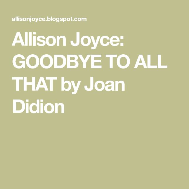 Allison Joyce: GOODBYE TO ALL THAT by Joan Didion