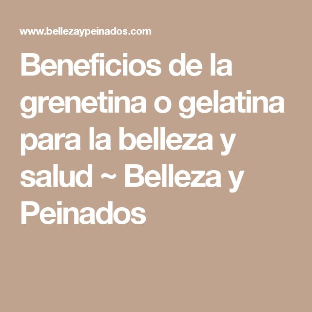 Beneficios de la grenetina o gelatina para la belleza y salud  ~ Belleza y Peinados