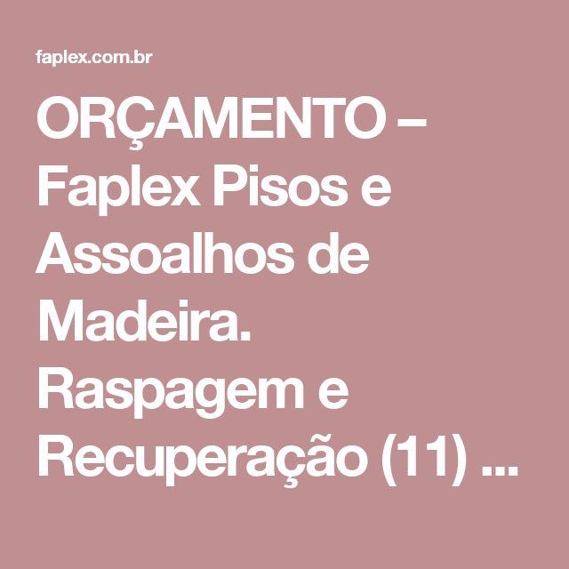 ORÇAMENTO – Faplex Pisos e Assoalhos de Madeira. Raspagem e Recuperação (11) 3661-2763