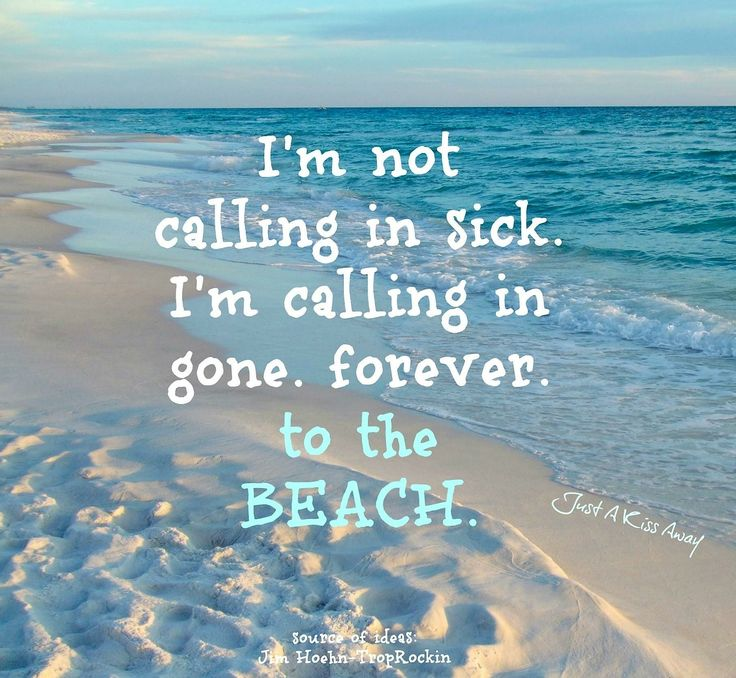 I'm not calling in sick. I'm calling in gone. FOREVER to the Beach.
