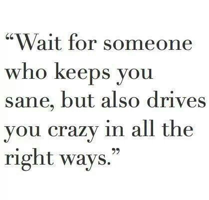 Wait fur someone who keeps you sane, but also drives you crazy in all the right ways