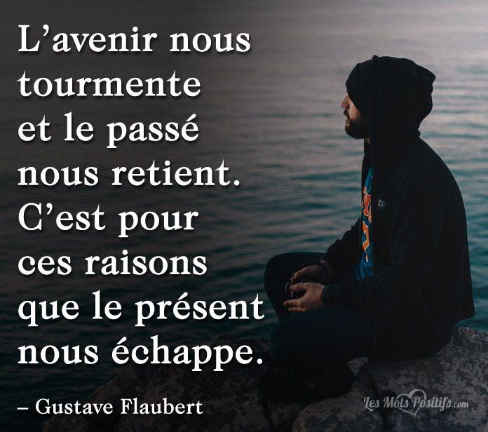 L'avenir nous tourmente et le passé nous retient. C'est pour ces raisons que le présent nous échappe. – Gustave Flaubert