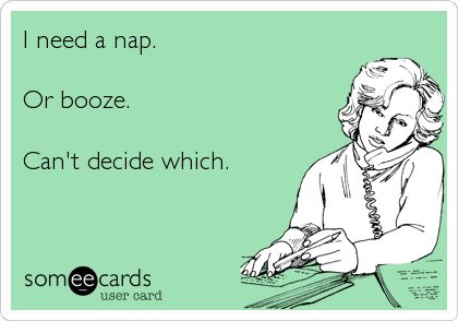 I need a nap. Or booze. Can't decide which.