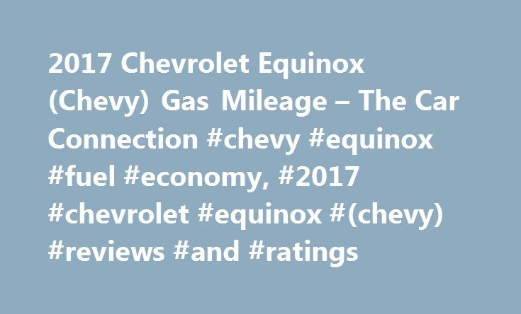 2017 Chevrolet Equinox (Chevy) Gas Mileage – The Car Connection #chevy #equinox #fuel #economy, #2017 #chevrolet #equinox #(chevy) #reviews #and #ratings http://japan.nef2.com/2017-chevrolet-equinox-chevy-gas-mileage-the-car-connection-chevy-equinox-fuel-economy-2017-chevrolet-equinox-chevy-reviews-and-ratings/  # 2017 Chevrolet Equinox Fuel Economy According to the EPA, the base inline-4 manages 21 mpg city, 31 highway, 25 combined when paired with front-wheel drive. Those numbers make the…